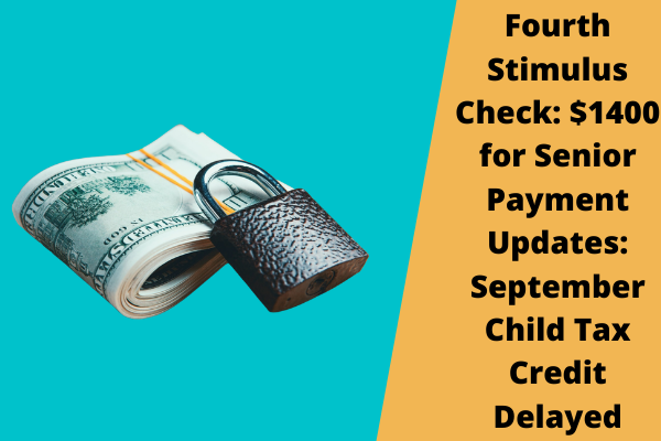 Fourth Stimulus Check: $1400 for Senior Payment Updates: September Child Tax Credit Delayed