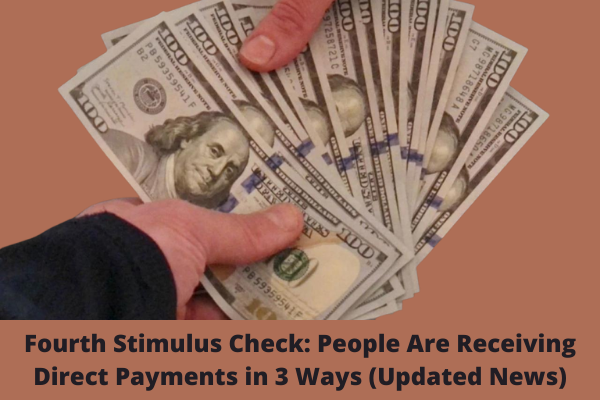 Fourth Stimulus Check: People Are Receiving Direct Payments in 3 Ways (Updated News)