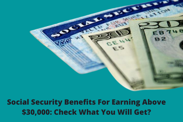 Social Security Benefits For Earning Above $30,000: Check What You Will Get?